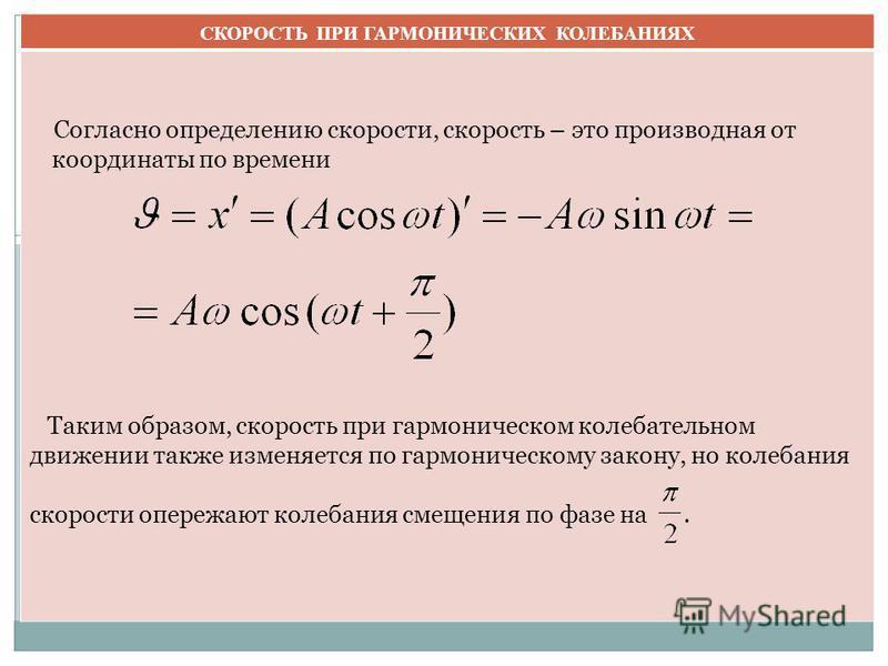 СКОРОСТЬ ПРИ ГАРМОНИЧЕСКИХ КОЛЕБАНИЯХ Согласно определению скорости, скорость – это производная от координаты по времени Таким образом, скорость при гармоническом колебательном движении также изменяется по гармоническому закону, но колебания скорости