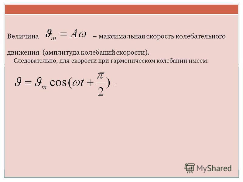 Величина максимальная скорость колебательного движения (амплитуда колебаний скорости). Следовательно, для скорости при гармоническом колебании имеем:.