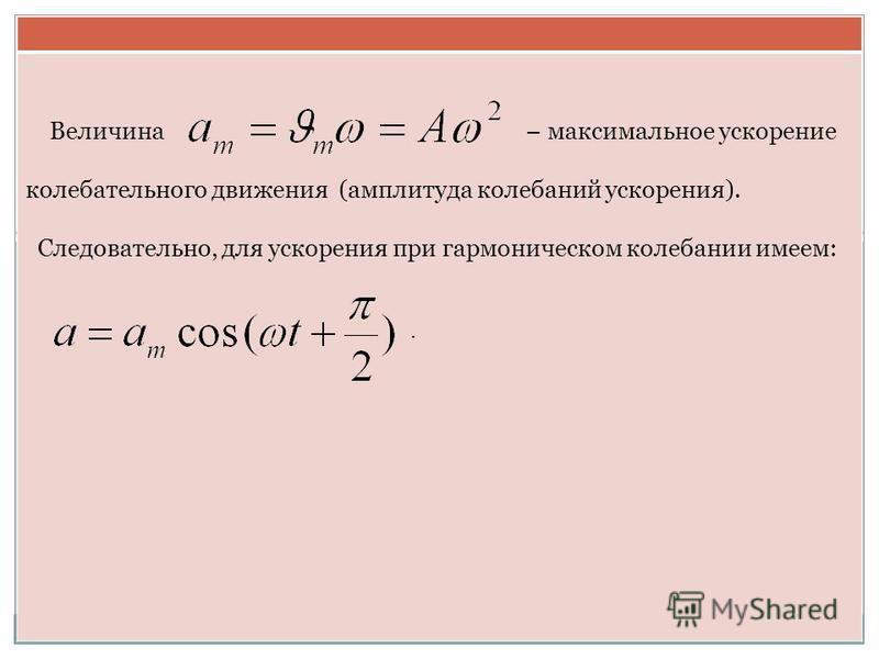 Величина максимальное ускорение колебательного движения (амплитуда колебаний ускорения). Следовательно, для ускорения при гармоническом колебании имеем:.