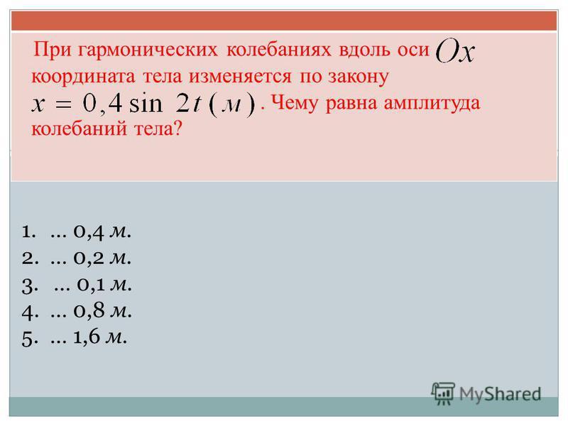 При гармонических колебаниях вдоль оси координата тела изменяется по закону. Чему равна амплитуда колебаний тела? 1.… 0,4 м. 2.… 0,2 м. 3.… 0,1 м. 4.… 0,8 м. 5.… 1,6 м.