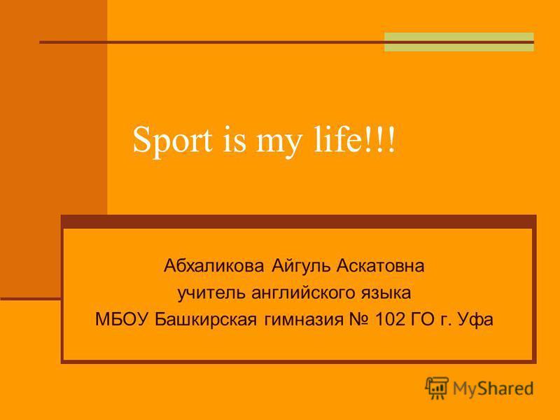 Sport is my life!!! Абхаликова Айгуль Аскатовна учитель английского языка МБОУ Башкирская гимназия 102 ГО г. Уфа