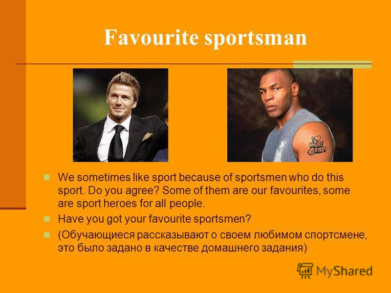 Favourite sportsman We sometimes like sport because of sportsmen who do this sport. Do you agree? Some of them are our favourites, some are sport heroes for all people. Have you got your favourite sportsmen? (Обучающиеся рассказывают о своем любимом