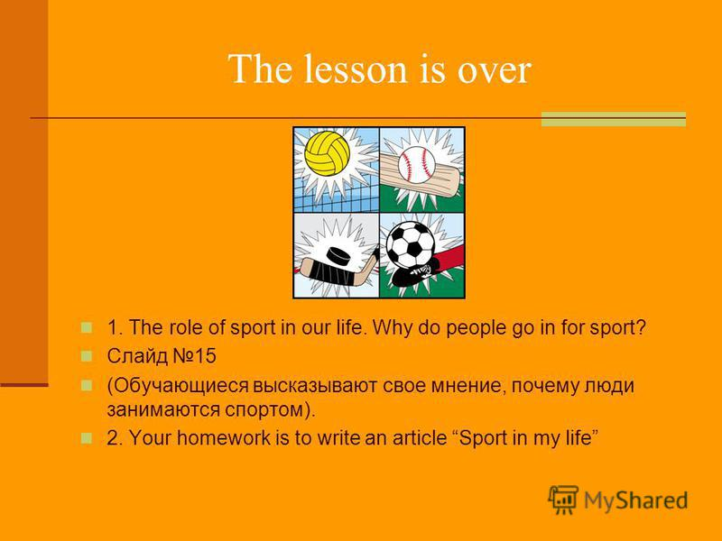 The lesson is over 1. The role of sport in our life. Why do people go in for sport? Слайд 15 (Обучающиеся высказывают свое мнение, почему люди занимаются спортом). 2. Your homework is to write an article Sport in my life