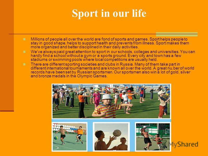 Sport in our life Millions of people all over the world are fond of sports and games. Sport helps people to stay in good shape, helps to support health and prevents from illness. Sport makes them more organized and better disciplined in their daily a