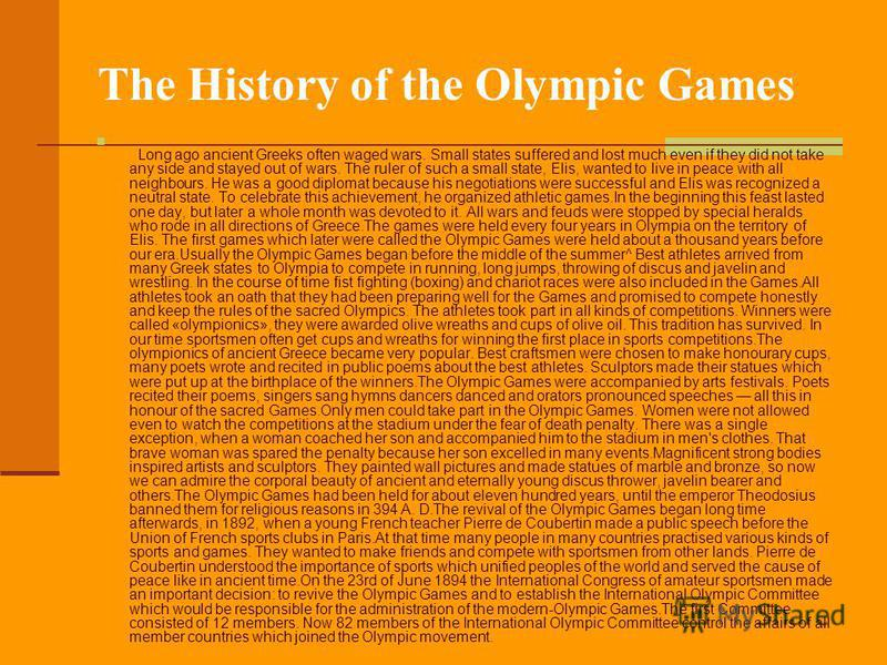 The History of the Olympic Games Long ago ancient Greeks often waged wars. Small states suffered and lost much even if they did not take any side and stayed out of wars. The ruler of such a small state, Elis, wanted to live in peace with all neighbou
