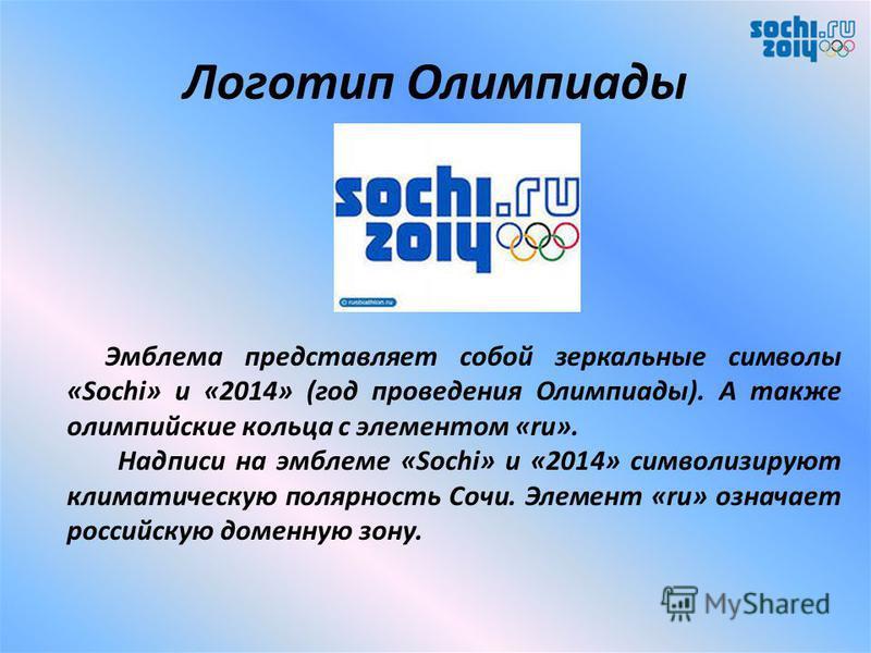 Девиз Олимпийских игр «Жаркие. Зимние. Твои». 25 сентября 2012 года Оргкомитет «Сочи-2014» представил официальный лозунг Зимних Олимпийских игр «Жаркие. Зимние. Твои». Этот символ Олимпиады в Сочи 2014, по мнению представителей оргкомитета, должен от