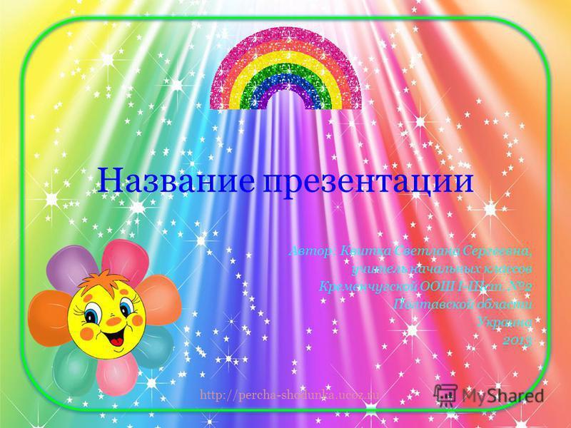 http://percha-shodunka.ucoz.ru Название презентации Автор: Квитка Светлана Сергеевна, учитель начальных классов Кременчугской ООШ І-ІІІст. 2 Полтавской области Украина 2013