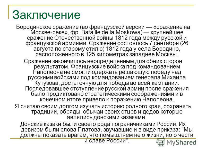 Заключение Бородинское сражение (во французской версии «сражение на Москве-реке», фр. Bataille de la Moskowa) крупнейшее сражение Отечественной войны 1812 года между русской и французской армиями. Сражение состоялось 7 сентября (26 августа по старому