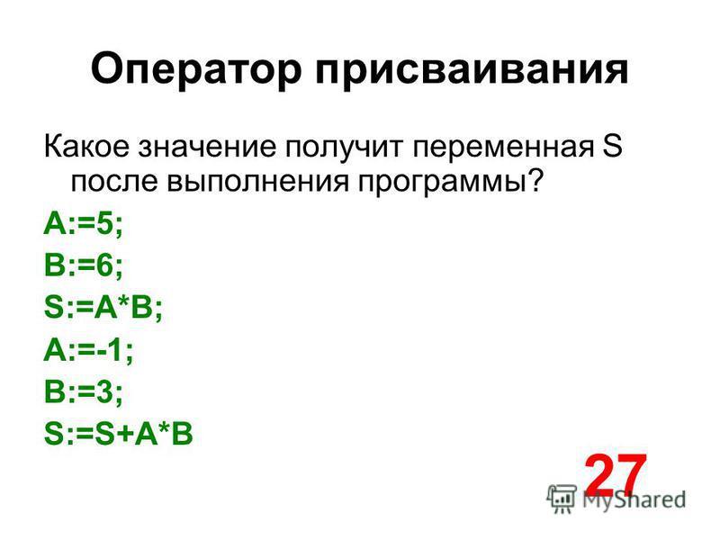 Оператор присваивания Какое значение получит переменная S после выполнения программы? A:=5; B:=6; S:=A*B; A:=-1; B:=3; S:=S+A*B 27