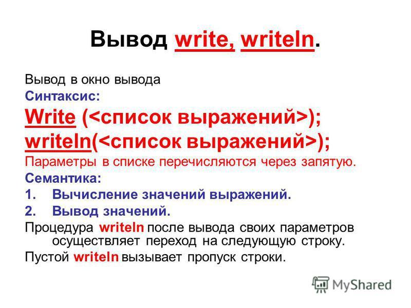 Вывод write, writeln. Вывод в окно вывода Синтаксис: Write ( ); writeln( ); Параметры в списке перечисляются через запятую. Семантика: 1. Вычисление значений выражений. 2. Вывод значений. Процедура writeln после вывода своих параметров осуществляет п