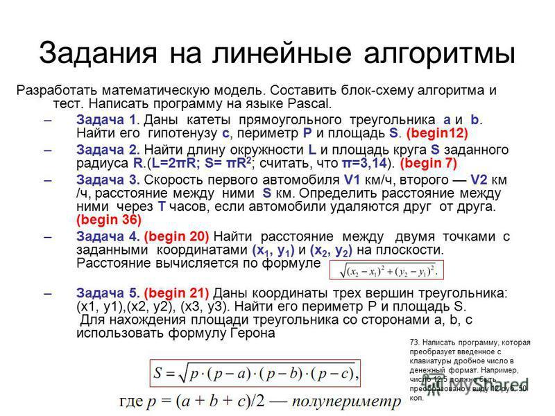 Задания на линейные алгоритмы Разработать математическую модель. Составить блок-схему алгоритма и тест. Написать программу на языке Pascal. –Задача 1. Даны катеты прямоугольного треугольника a и b. Найти его гипотенузу c, периметр P и площадь S. (beg