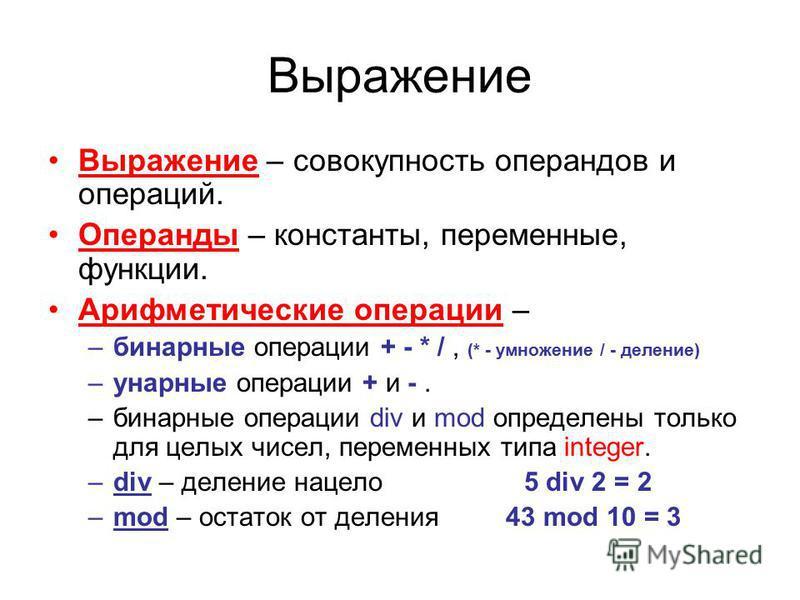 Выражение Выражение – совокупность операндов и операций. Операнды – константы, переменные, функции. Арифметические операции – –бинарные операции + - * /, (* - умножение / - деление) –унарные операции + и -. –бинарные операции div и mod определены тол