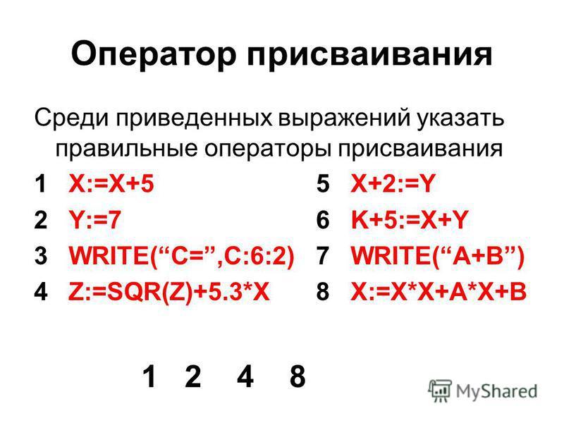 Оператор присваивания Среди приведенных выражений указать правильные операторы присваивания 1 X:=X+5 5 X+2:=Y 2 Y:=7 6 K+5:=X+Y 3 WRITE(C=,C:6:2) 7 WRITE(A+B) 4 Z:=SQR(Z)+5.3*X 8 X:=X*X+A*X+B 1 2 4 8