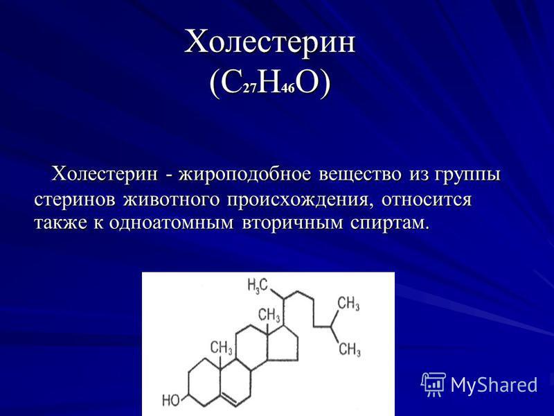 Холестерин (С 27 Н 46 О) Холестерин - жироподобное вещество из группы стеринов животного происхождения, относится также к одноатомным вторичным спиртам. Холестерин - жироподобное вещество из группы стеринов животного происхождения, относится также к