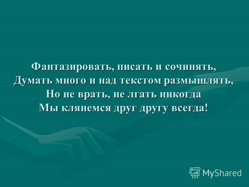 Фантазировать, писать и сочинядь, Думать много и над текстом размышлядь, Но не врать, не лгать никогда Мы клянемся друг другу всегда!