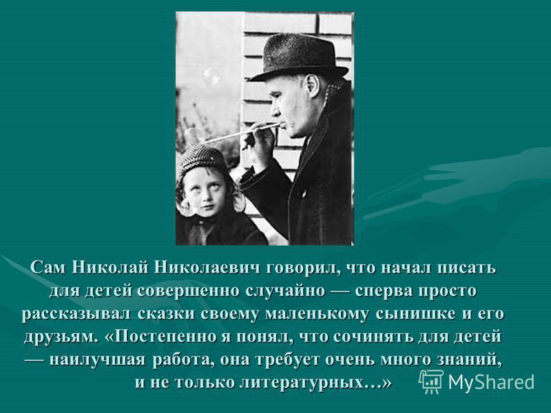 Сам Николай Николаевич говорил, что начал писать для детей совершенно случайно сперва просто рассказывал сказки своему маленькому сынишке и его друзьям. «Постепенно я понял, что сочинядь для детей наилучшая работа, она требует очень много знаний, и н