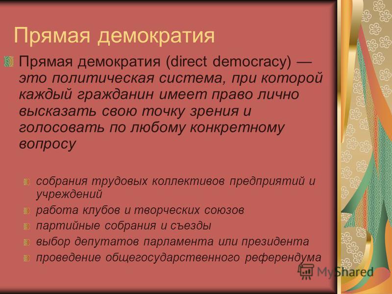Прямая демократия Прямая демократия (direct democracy) это политическая система, при которой каждый гражданин имеет право лично высказать свою точку зрения и голосовать по любому конкретному вопросу собрания трудовых коллективов предприятий и учрежде