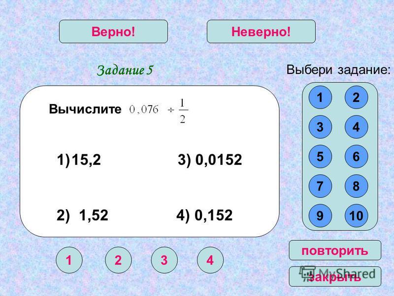 Задание 5 1234 Верно!Неверно! Выбери задание: повторить закрыть Вычислите 12 34 56 78 910 1)15,2 3) 0,0152 2) 1,52 4) 0,152