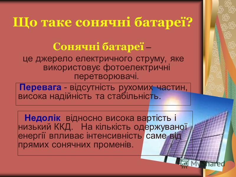 Що таке сонячні батареї? Сонячні батареї – це джерело електричного струму, яке використовує фотоелектричні перетворювачі. Перевага - відсутність рухомих частин, висока надійність та стабільність. Недолік відносно висока вартість і низький ККД. На кіл