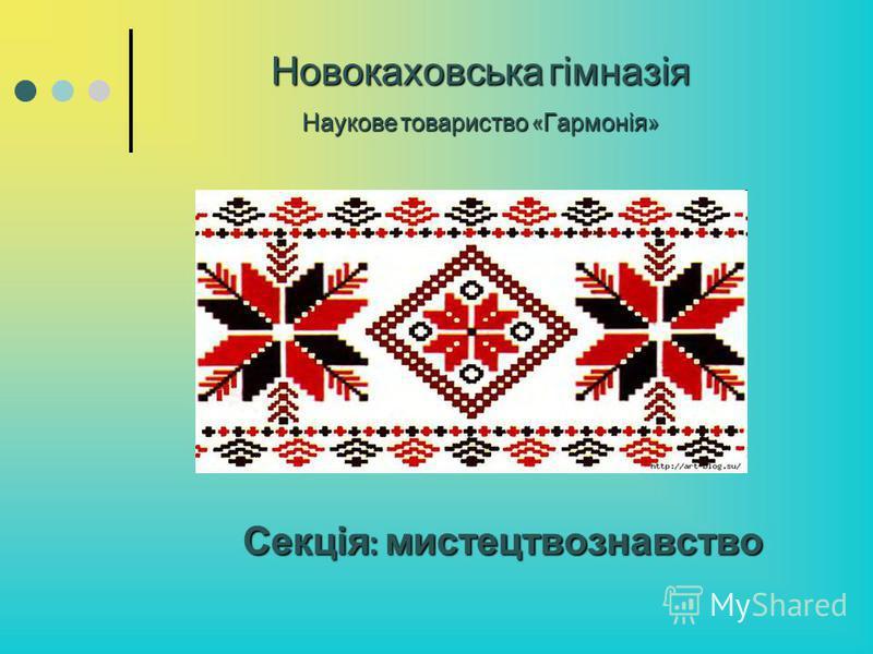 Новокаховська гімназія Наукове товариство « Гармонія » Секція: мистецтвознавство