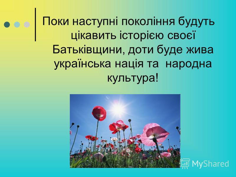 Поки наступні покоління будуть цікавить історією своєї Батьківщини, доти буде жива українська нація та народна культура!