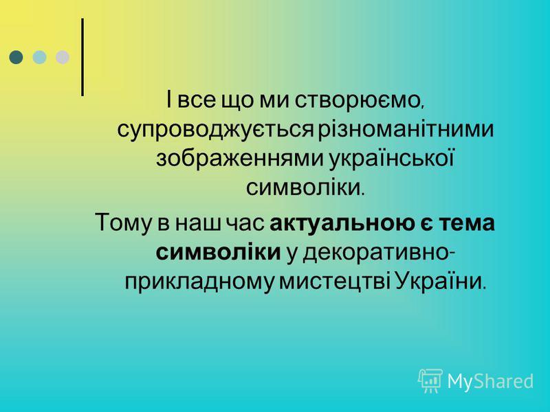 І все що ми створюємо, супроводжується різноманітними зображеннями української символіки. Тому в наш час актуальною є тема символіки у декоративно - прикладному мистецтві України.