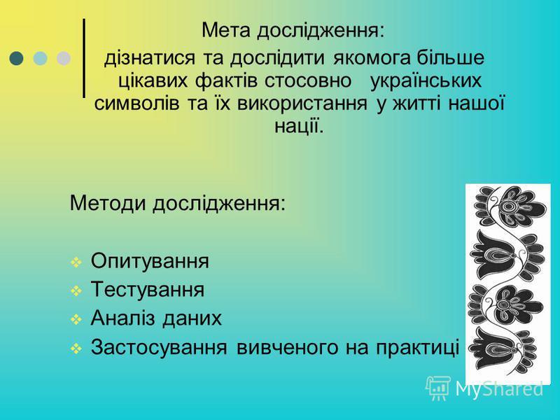 Мета дослідження: дізнатися та дослідити якомога більше цікавих фактів стосовно українських символів та їх використання у житті нашої нації. Методи дослідження: Опитування Тестування Аналіз даних Застосування вивченого на практиці