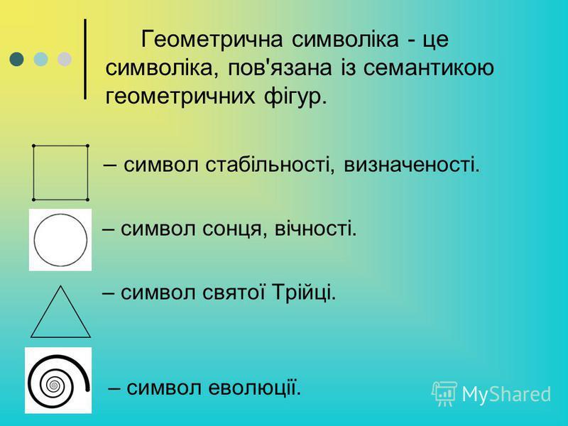 Геометрична символіка - це символіка, пов'язана із семантикою геометричних фігур. – символ стабільності, визначеності. – символ сонця, вічності. – символ святої Трійці. – символ еволюції.