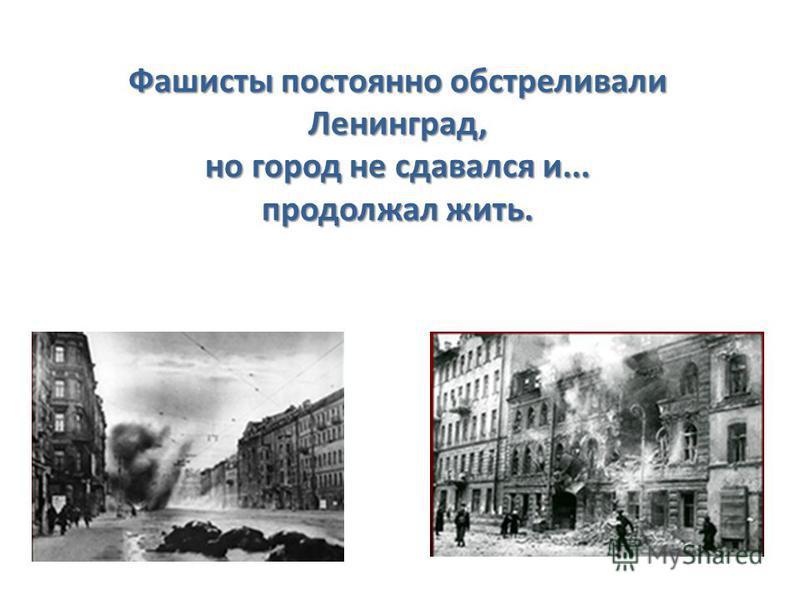 Фашисты постоянно обстреливали Ленинград, но город не сдавался и... продолжал жить.