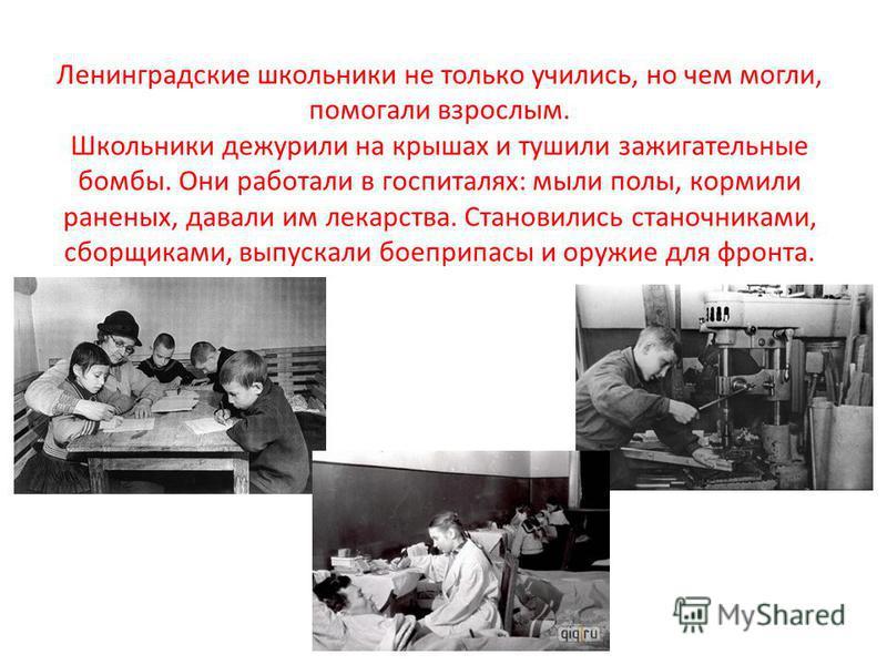 Ленинградские школьники не только учились, но чем могли, помогали взрослым. Школьники дежурили на крышах и тушили зажигательные бомбы. Они работали в госпиталях: мыли полы, кормили раненых, давали им лекарства. Становились станочниками, сборщиками, в