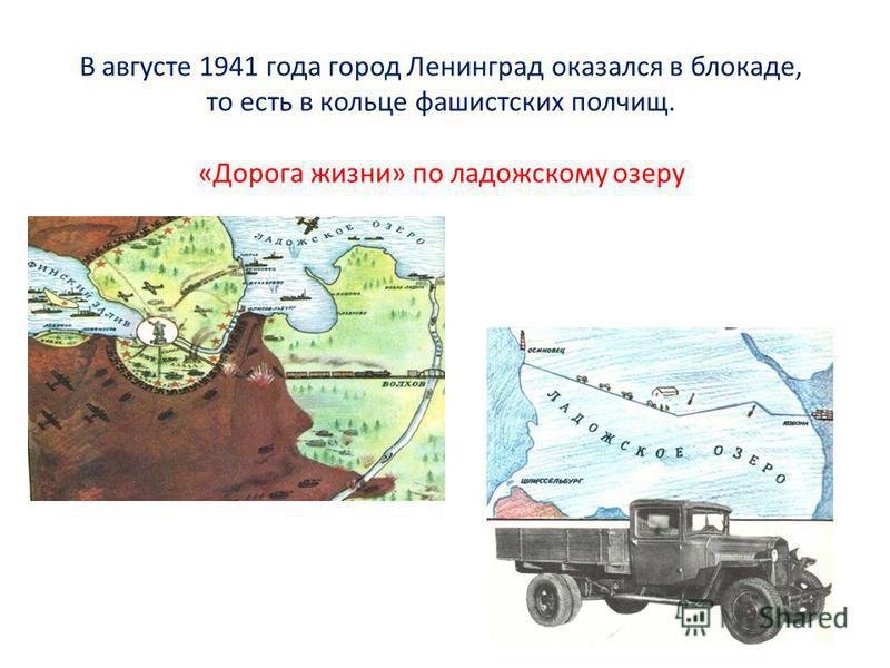 В августе 1941 года город Ленинград оказался в блокаде, то есть в кольце фашистских полчищ. «Дорога жизни» по ладожскому озеру