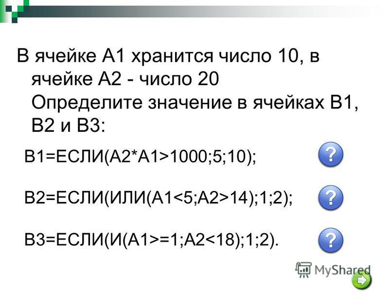 В ячейке A1 хранится число 10, в ячейке A2 - число 20 Определите значение в ячейках В1, В2 и В3: B1=ЕСЛИ(A2*A1>1000;5;10);10 B2=ЕСЛИ(ИЛИ(A1 14);1;2);1 В3=ЕСЛИ(И(A1>=1;А2<18);1;2).2