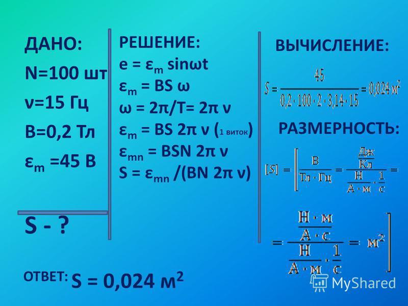 ДАНО: N=100 шт ν=15 Гц В=0,2 Тл ε m =45 В S - ? РЕШЕНИЕ: e = ε m sinωt ε m = BS ω ω = 2π/T= 2π ν ε m = BS 2π ν ( 1 виток ) ε mn = BSN 2π ν S = ε mn /(BN 2π ν) ВЫЧИСЛЕНИЕ: РАЗМЕРНОСТЬ: ОТВЕТ: S = 0,024 м 2