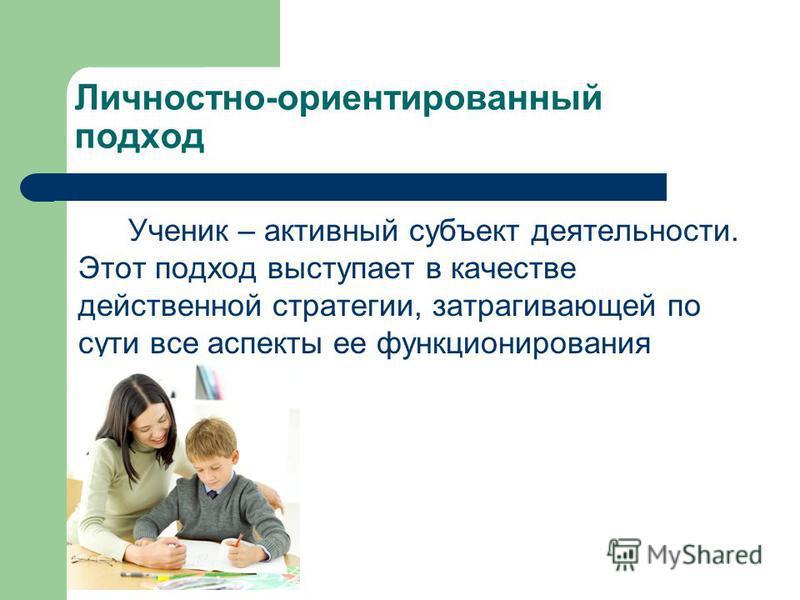 Личностно-ориентированный подход Ученик – активный субъект деятельности. Этот подход выступает в качестве действенной стратегии, затрагивающей по сути все аспекты ее функционирования