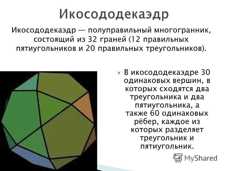 В икосододекаэдре 30 одинаковых вершин, в которых сходятся два треугольника и два пятиугольника, а также 60 одинаковых рёбер, каждое из которых разделяет треугольник и пятиугольник. Икосододекаэдр полуправильный многогранник, состоящий из 32 граней (