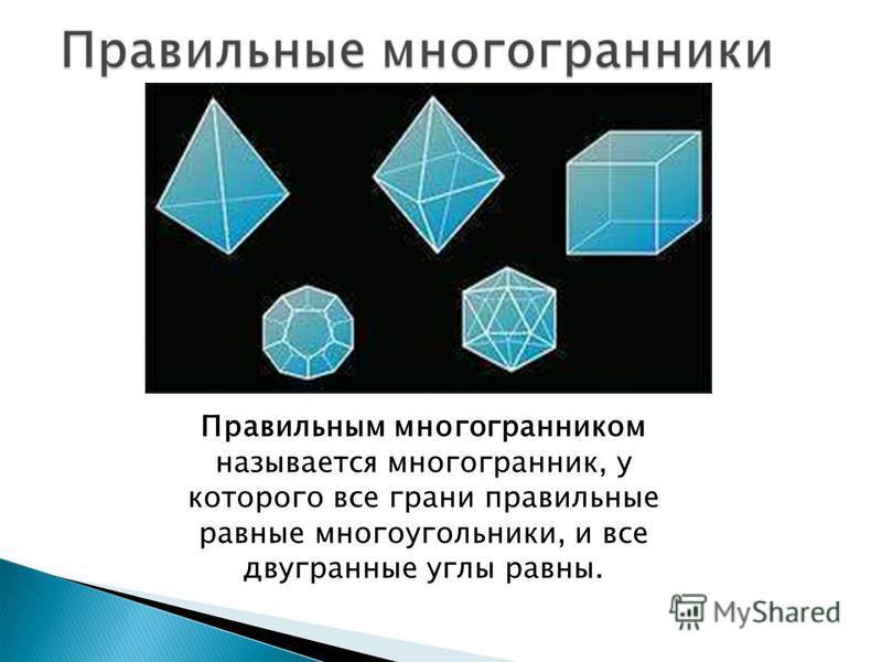 Правильным многогранником называется многогранник, у которого все грани правильные равные многоугольники, и все двугранные углы равны.