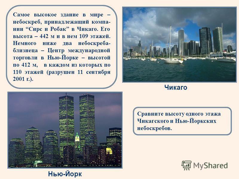 Самое высокое здание в мире – небоскреб, принадлежащий компа- нии Сирс и Робак в Чикаго. Его высота – 442 м и в нем 109 этажей. Немного ниже два небоскреба- близнеца – Центр международной торговли в Нью-Йорке – высотой по 412 м, в каждом из которых п