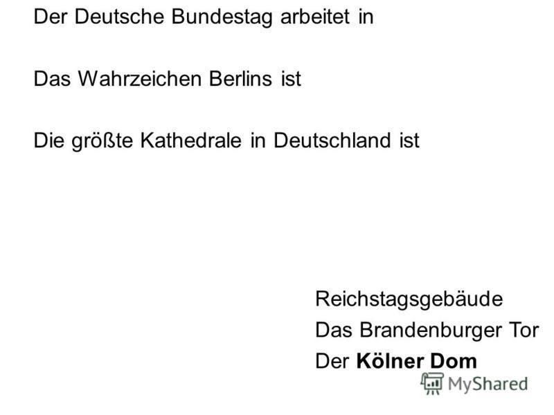 Der Deutsche Bundestag arbeitet in Das Wahrzeichen Berlins ist Die größte Kathedrale in Deutschland ist Reichstagsgebäude Das Brandenburger Tor Der Kölner Dom