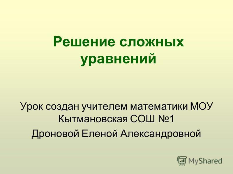 Решение сложных уравнений Урок создан учителем математики МОУ Кытмановская СОШ 1 Дроновой Еленой Александровной