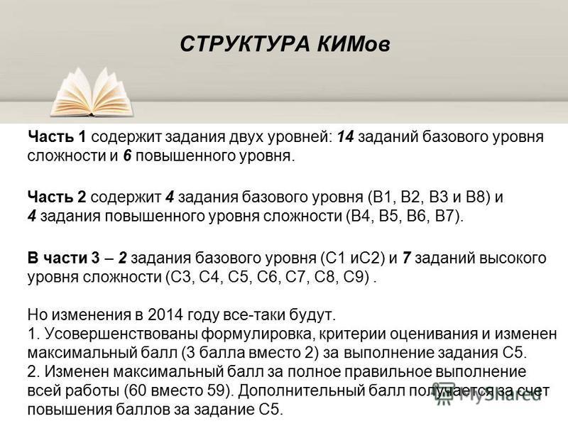 СТРУКТУРА КИМов Часть 1 содержит задания двух уровней: 14 заданий базового уровня сложности и 6 повышенного уровня. Часть 2 содержит 4 задания базового уровня (В1, В2, В3 и В8) и 4 задания повышенного уровня сложности (В4, В5, В6, В7). В части 3 – 2