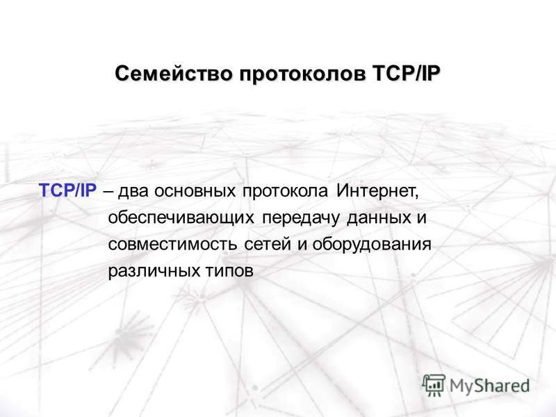 TCP/IP – два основных протокола Интернет, обеспечивающих передачу данных и совместимость сетей и оборудования различных типов Семейство протоколов TCP/IP
