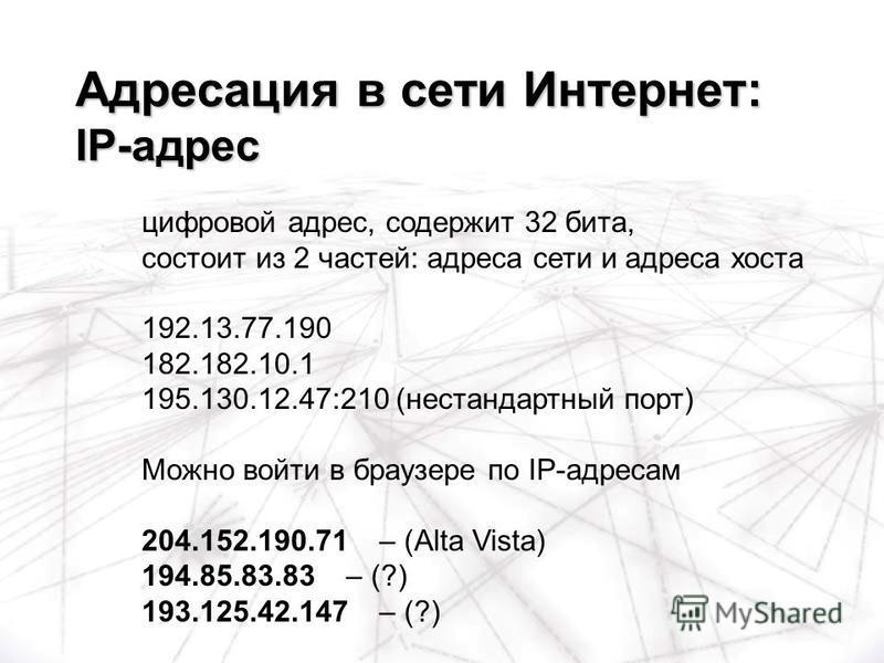 цифровой адрес, содержит 32 бита, состоит из 2 частей: адреса сети и адреса хоста 192.13.77.190 182.182.10.1 195.130.12.47:210 (нестандартный порт) Можно войти в браузере по IP-адресам 204.152.190.71 – (Alta Vista) 194.85.83.83 – (?) 193.125.42.147 –