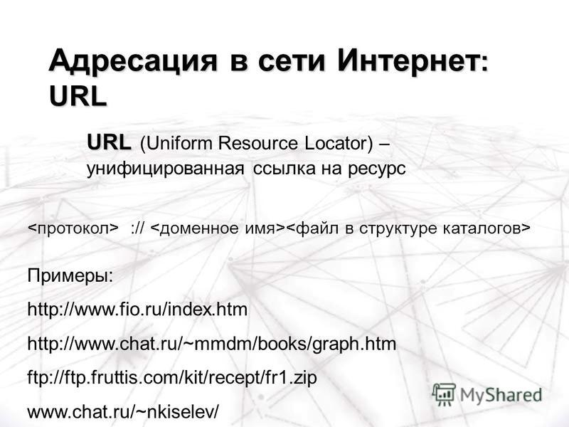 :// Примеры: http://www.fio.ru/index.htm http://www.chat.ru/~mmdm/books/graph.htm ftp://ftp.fruttis.com/kit/recept/fr1. zip www.chat.ru/~nkiselev/ Адресация в сети Интернет : URL URL URL (Uniform Resource Locator) – унифицированная ссылка на ресурс