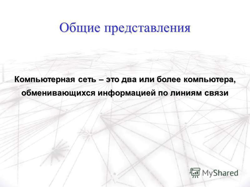 Общие представления Компьютерная сеть – это два или более компьютера, обменивающихся информацией по линиям связи