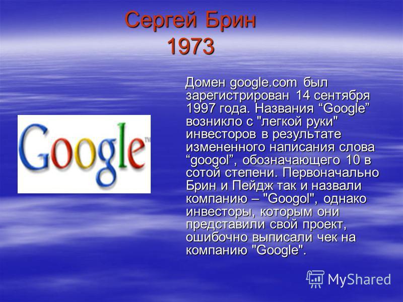 Сергей Брин 1973 Домен google.com был зарегистрирован 14 сентября 1997 года. Названия Google возникло с