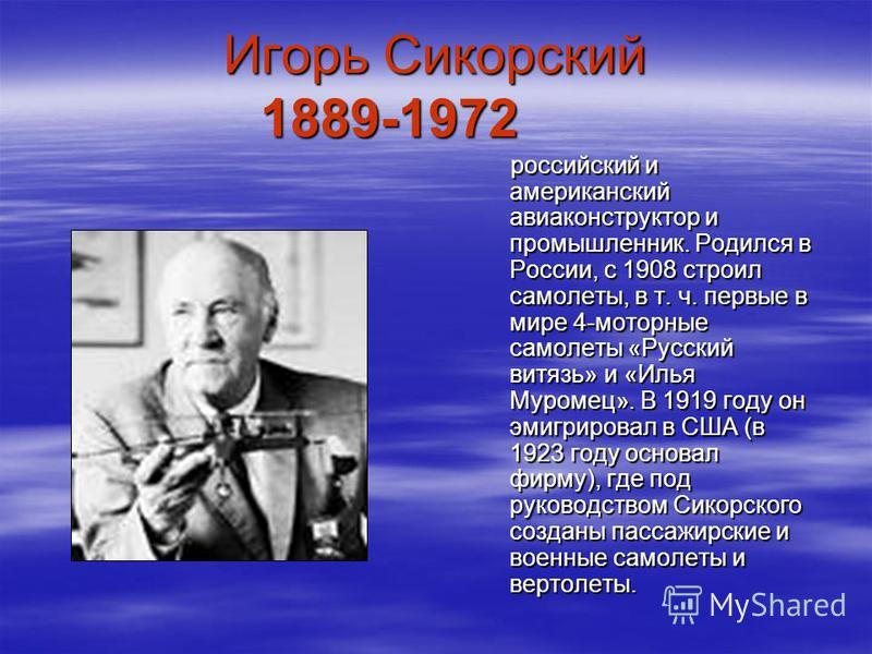 Игорь Сикорский 1889-1972 российский и американский авиаконструктор и промышленник. Родился в России, с 1908 строил самолеты, в т. ч. первые в мире 4-моторные самолеты «Русский витязь» и «Илья Муромец». В 1919 году он эмигрировал в США (в 1923 году о