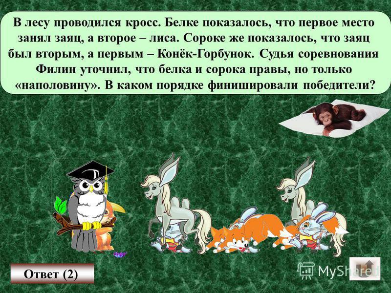 В лесу проводился кросс. Белке показалось, что первое место занял заяц, а второе – лиса. Сороке же показалось, что заяц был вторым, а первым – Конёк-Горбунок. Судья соревнования Филин уточнил, что белка и сорока правы, но только «наполовину». В каком