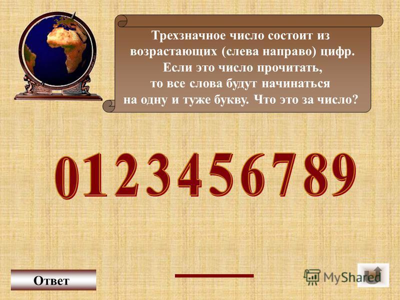 Трехзначное число состоит из возрастающих (слева направо) цифр. Если это число прочитать, то все слова будут начинаться на одну и туже букву. Что это за число? Ответ