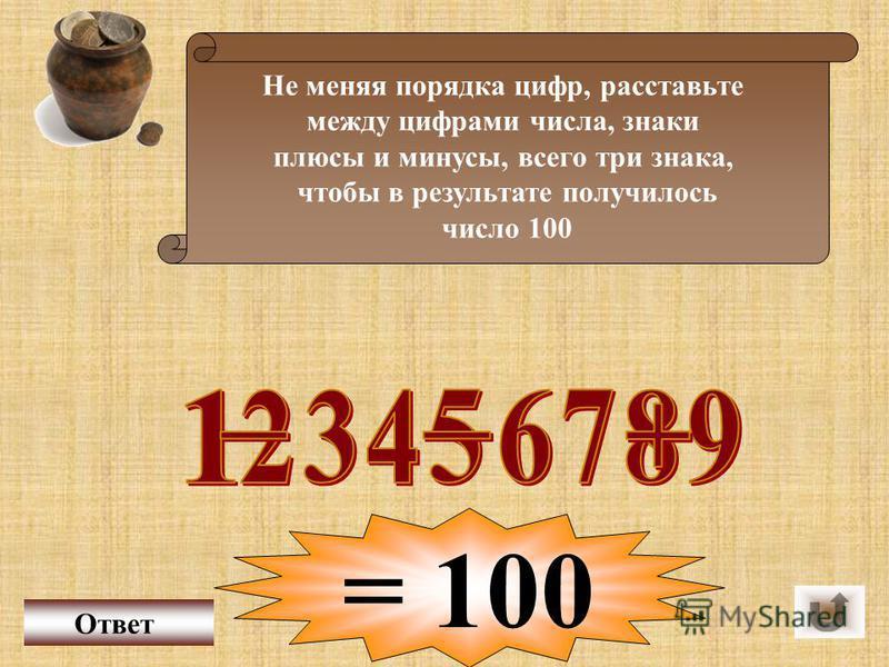Не меняя порядка цифр, расставьте между цифрами числа, знаки плюсы и минусы, всего три знака, чтобы в результате получилось число 100 Ответ = 100