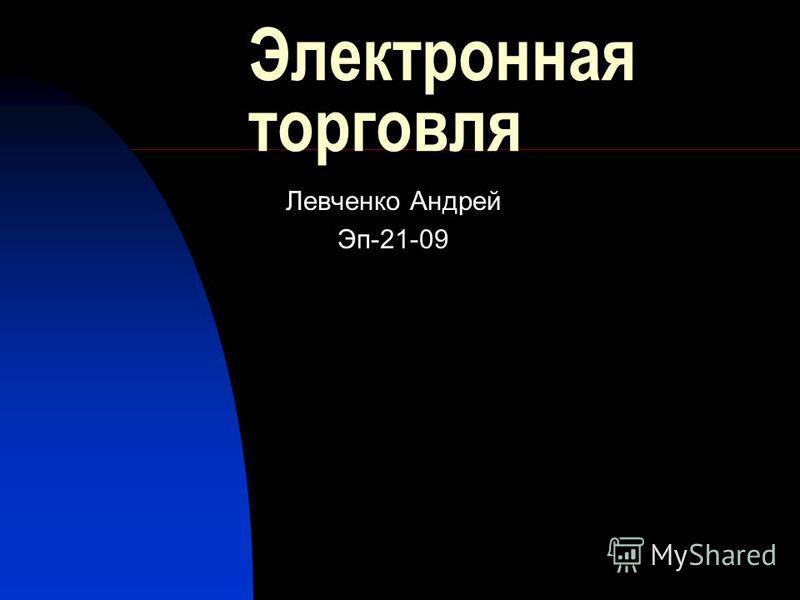 Электронная торговля Левченко Андрей Эп-21-09